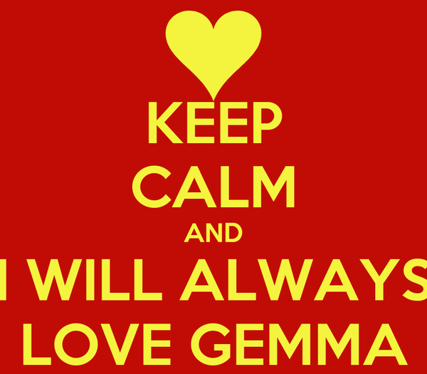 KEEP CALM AND I WILL ALWAYS LOVE GEMMA
