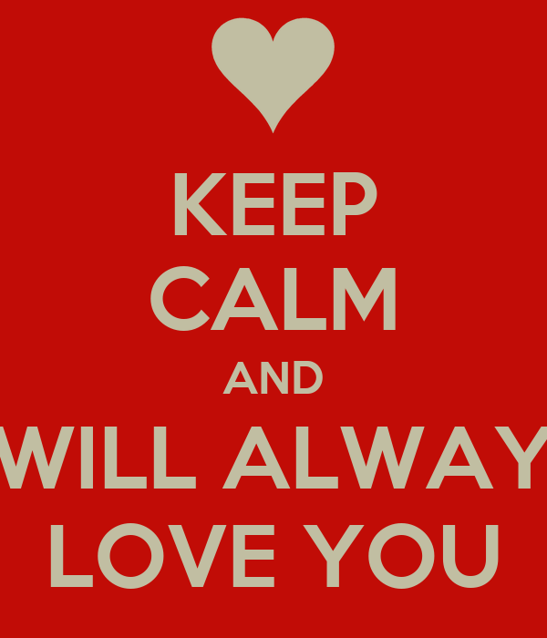 KEEP CALM AND I WILL ALWAYS LOVE YOU