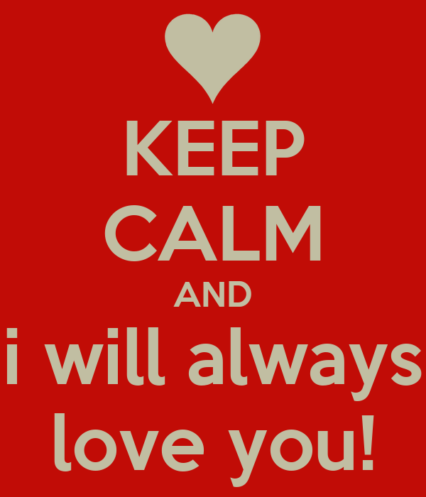 KEEP CALM AND i will always love you!