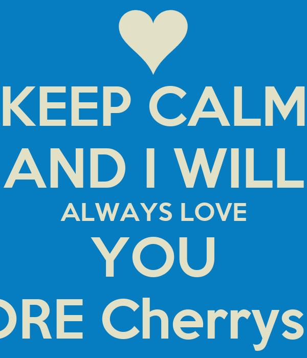 KEEP CALM AND I WILL ALWAYS LOVE YOU MORE Cherrysiita