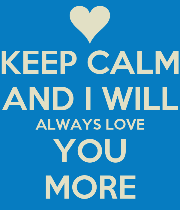 KEEP CALM AND I WILL ALWAYS LOVE YOU MORE