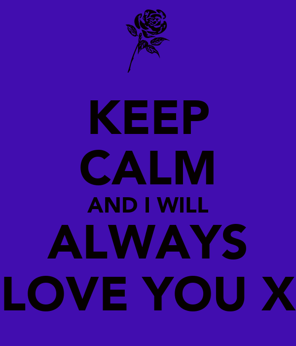 KEEP CALM AND I WILL ALWAYS LOVE YOU X