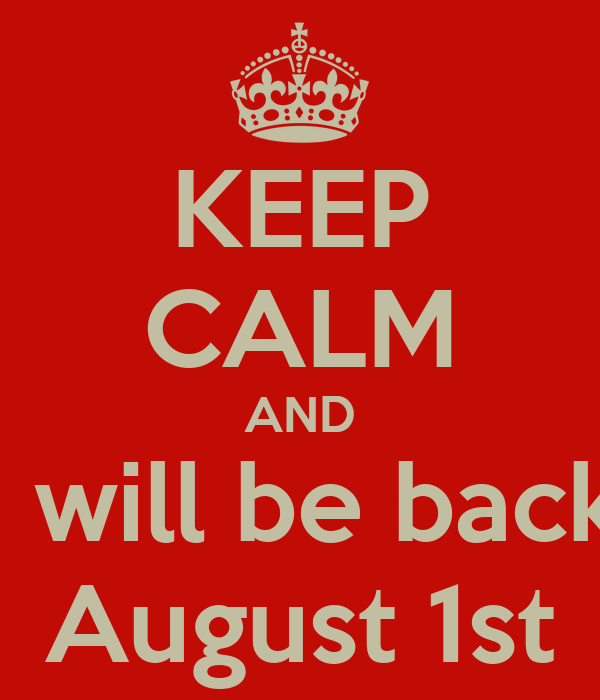 KEEP CALM AND I will be back August 1st