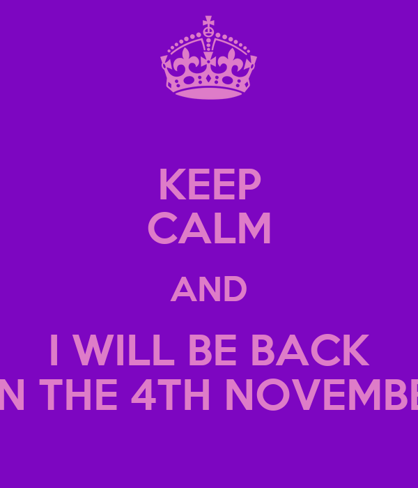 KEEP CALM AND I WILL BE BACK ON THE 4TH NOVEMBER