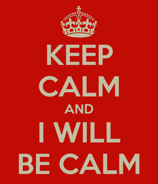 KEEP CALM AND I WILL BE CALM