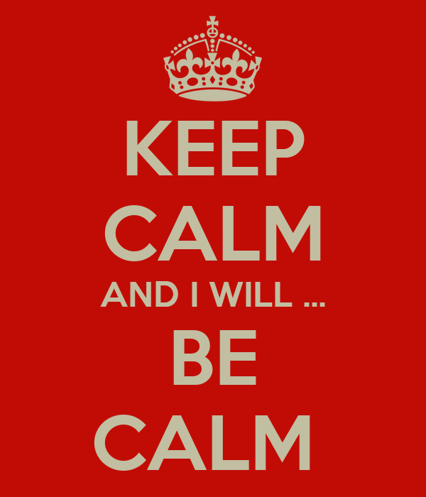 KEEP CALM AND I WILL ... BE CALM