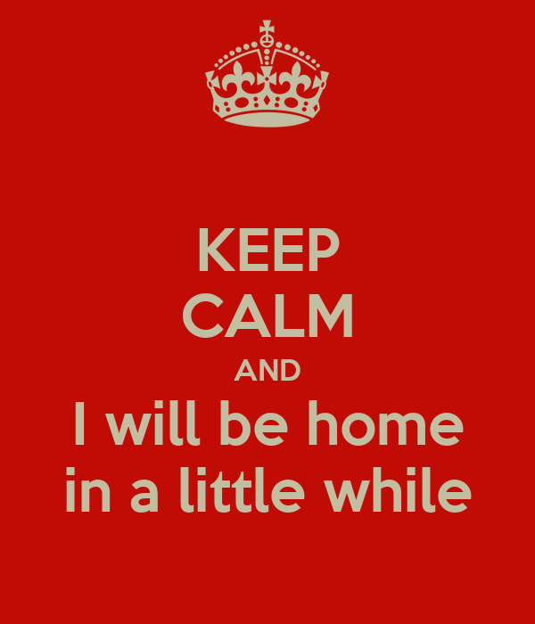 KEEP CALM AND I will be home in a little while