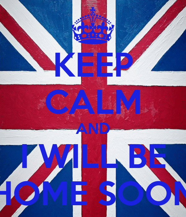KEEP CALM AND I WILL BE HOME SOON