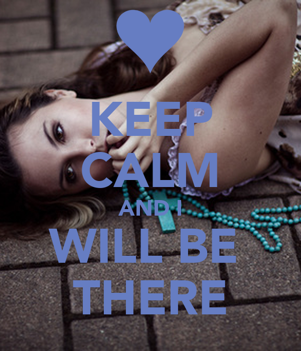 KEEP CALM AND I WILL BE  THERE