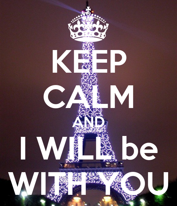 KEEP CALM AND I WILL be WITH YOU