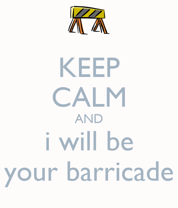 KEEP CALM AND i will be your barricade