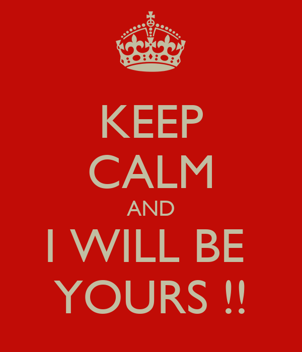 KEEP CALM AND I WILL BE  YOURS !!