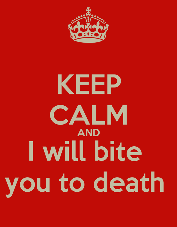 KEEP CALM AND I will bite  you to death