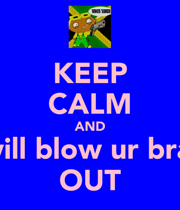 KEEP CALM AND i will blow ur brain OUT