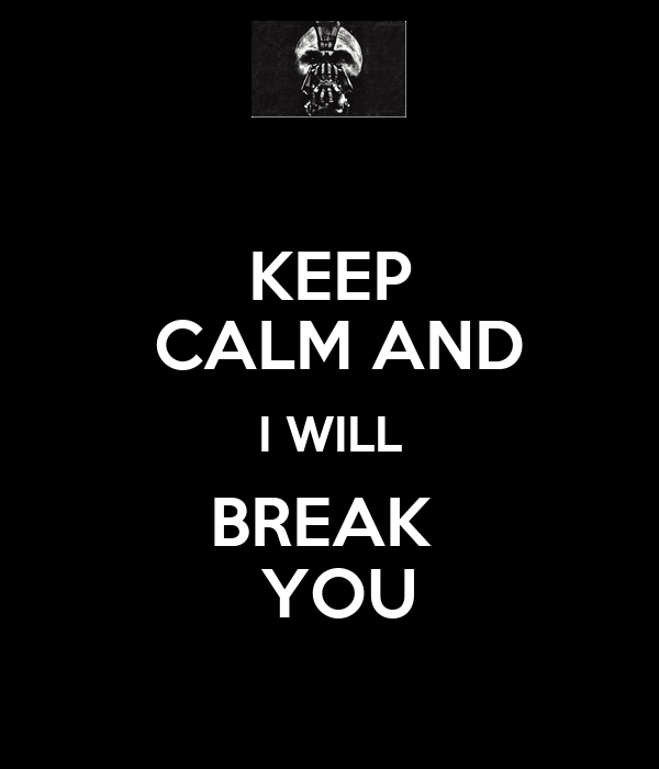 KEEP  CALM AND I WILL BREAK   YOU
