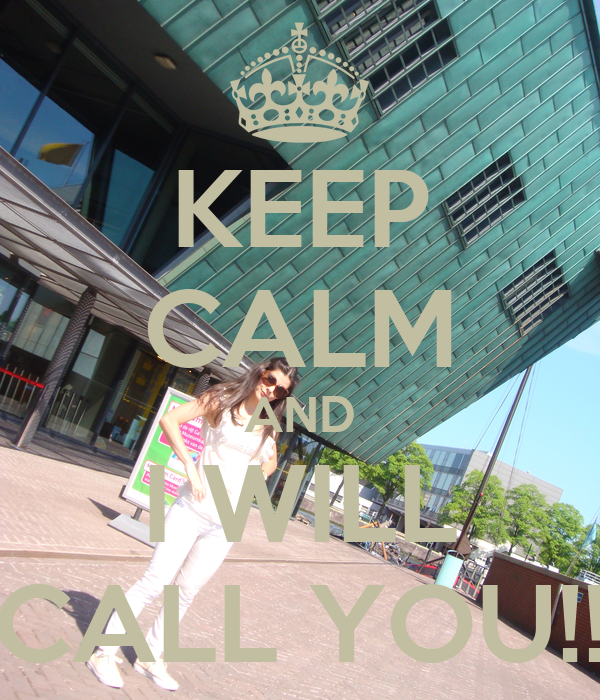 KEEP CALM AND I WILL CALL YOU!!