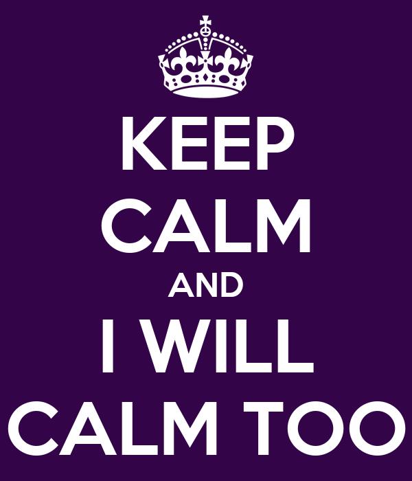 KEEP CALM AND I WILL CALM TOO
