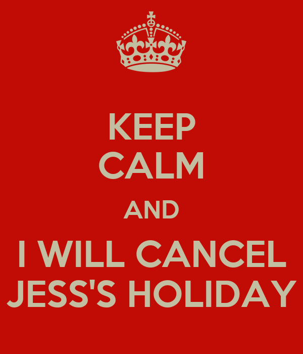 KEEP CALM AND I WILL CANCEL JESS'S HOLIDAY
