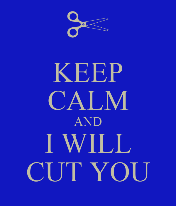 KEEP CALM AND I WILL CUT YOU