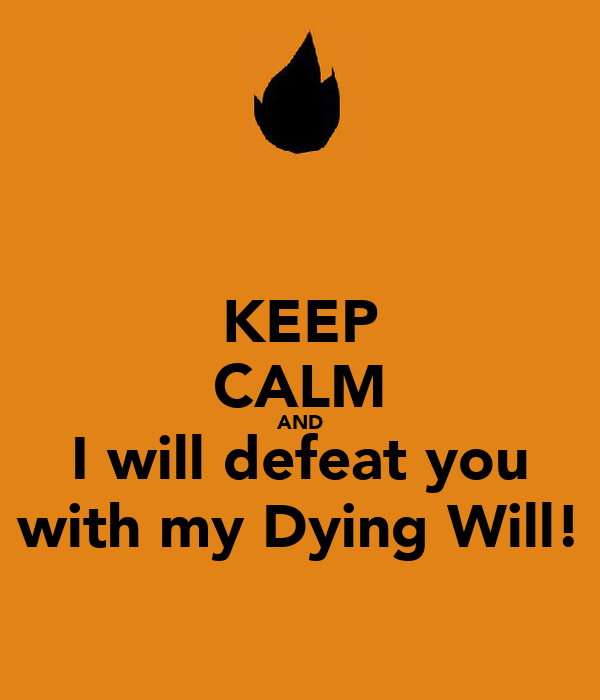 KEEP CALM AND I will defeat you with my Dying Will!