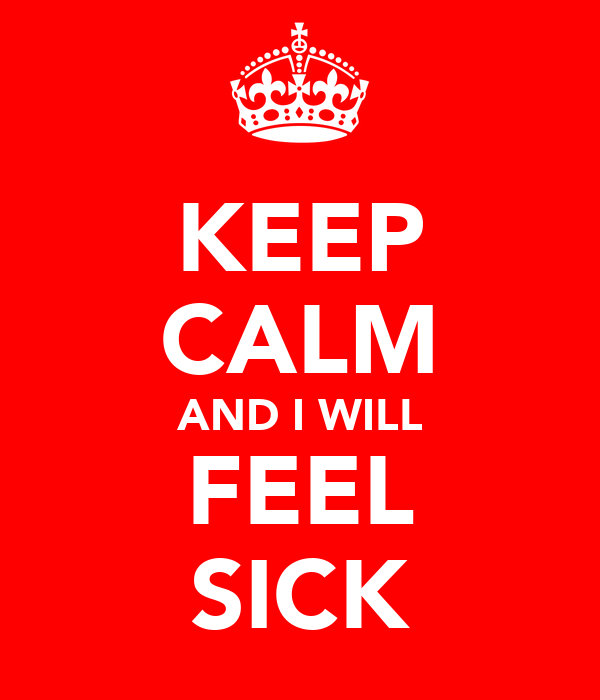 KEEP CALM AND I WILL FEEL SICK