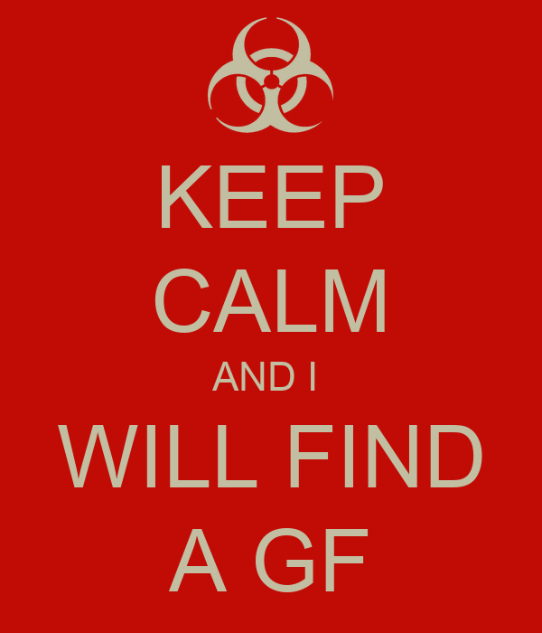 KEEP CALM AND I  WILL FIND A GF