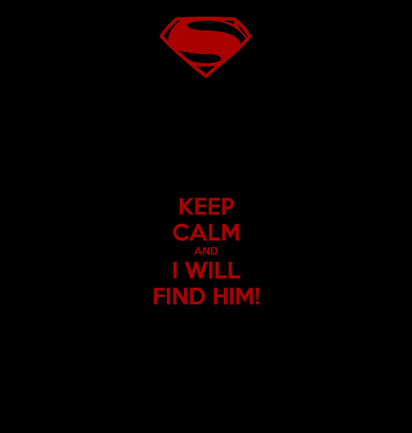 KEEP CALM AND I WILL FIND HIM!