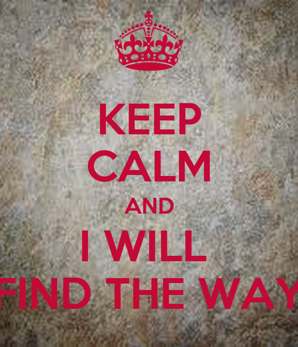 KEEP CALM AND I WILL  FIND THE WAY