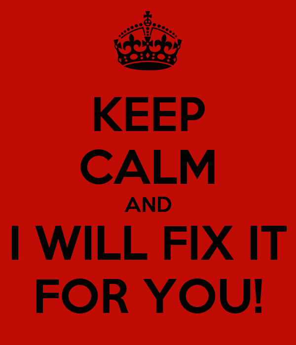 KEEP CALM AND I WILL FIX IT FOR YOU!