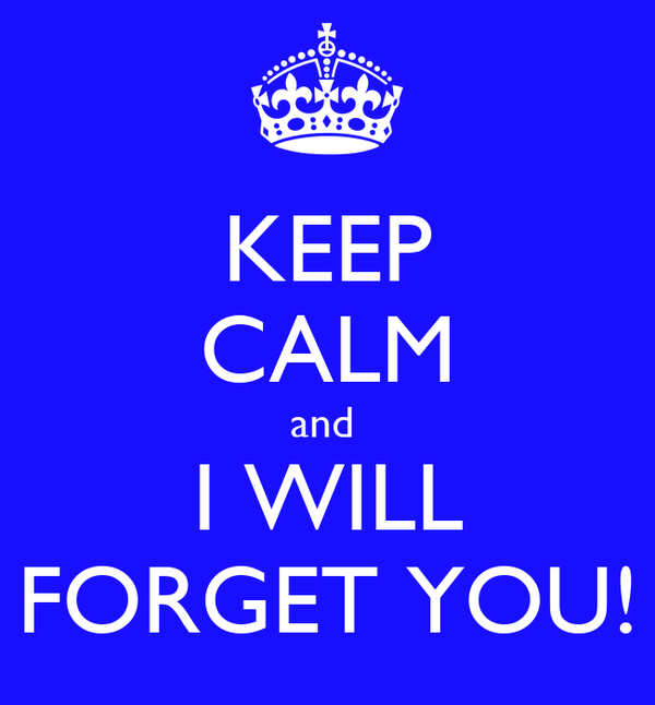 KEEP CALM and  I WILL FORGET YOU!