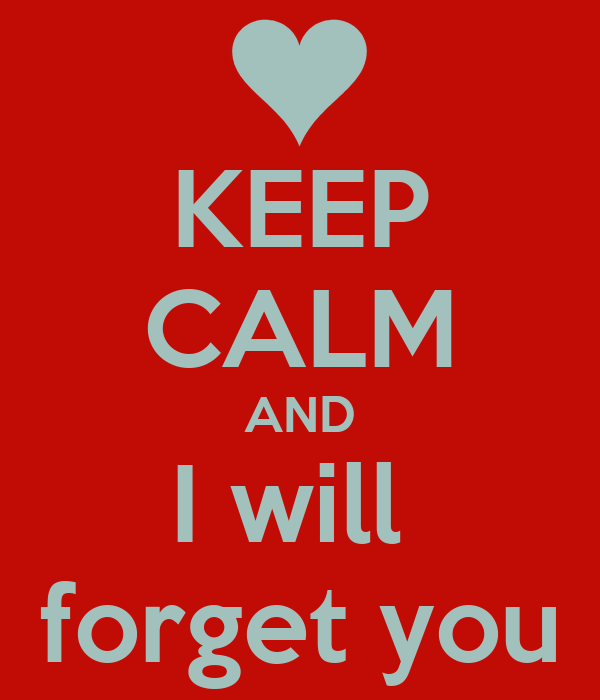 KEEP CALM AND I will  forget you