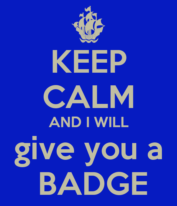 KEEP CALM AND I WILL give you a  BADGE