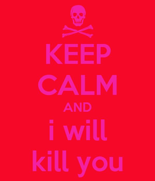 KEEP CALM AND i will kill you