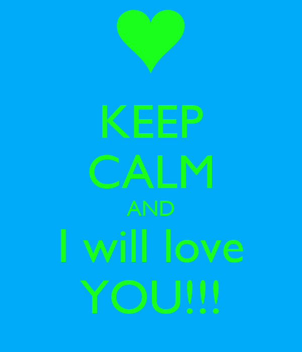 KEEP CALM AND I will love YOU!!!