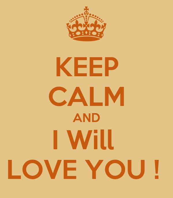 KEEP CALM AND I Will  LOVE YOU !