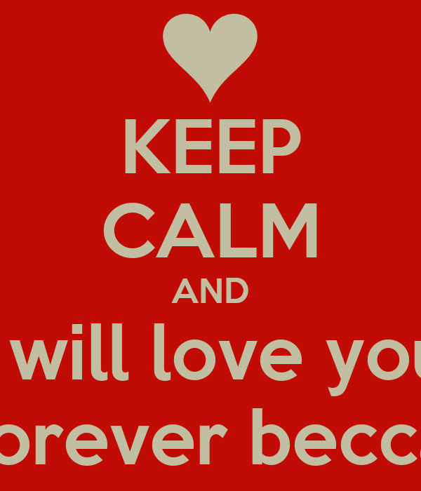 KEEP CALM AND I will love you Forever becca
