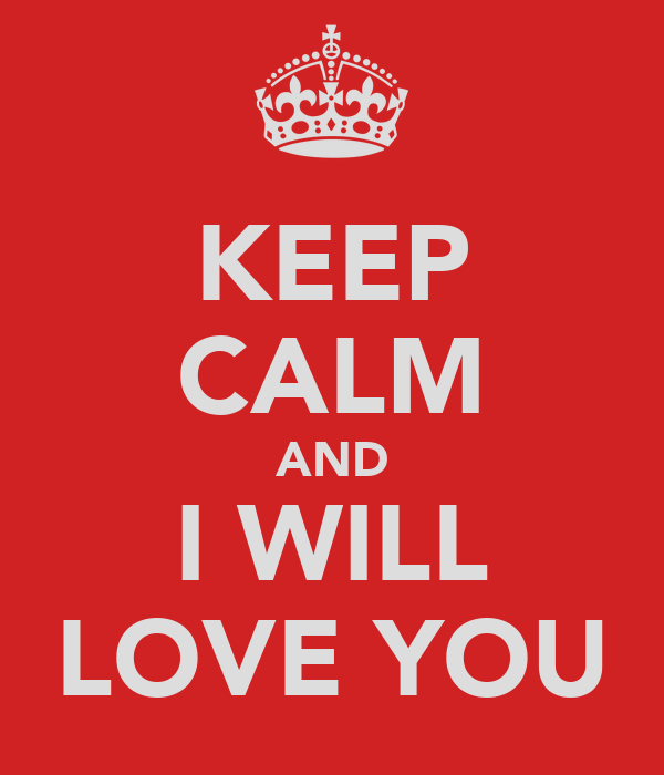 KEEP CALM AND I WILL LOVE YOU