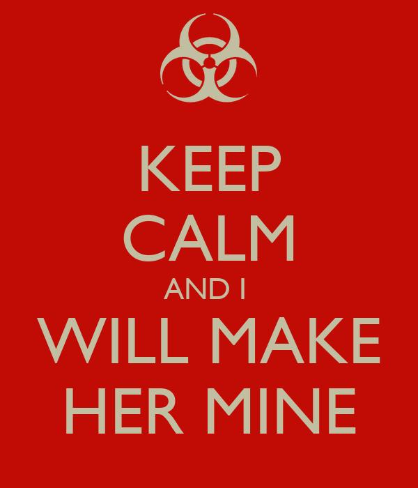 KEEP CALM AND I  WILL MAKE HER MINE