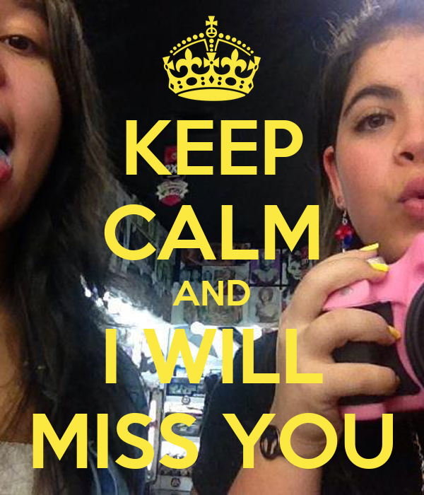 KEEP CALM AND I WILL MISS YOU
