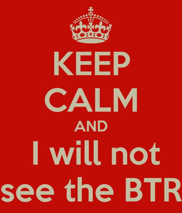 KEEP CALM AND  I will not see the BTR
