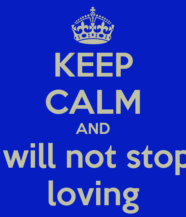 KEEP CALM AND I will not stop  loving