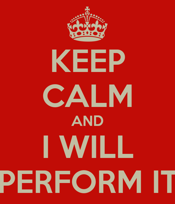 KEEP CALM AND I WILL PERFORM IT
