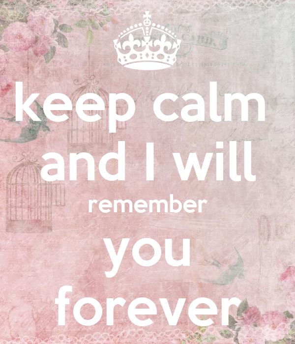 keep calm  and I will remember you forever