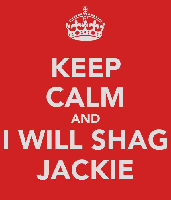 KEEP CALM AND I WILL SHAG JACKIE