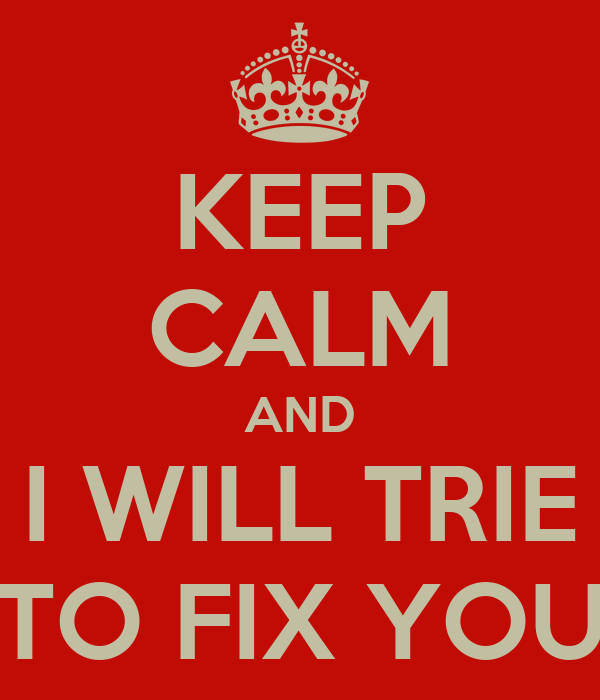 KEEP CALM AND I WILL TRIE TO FIX YOU