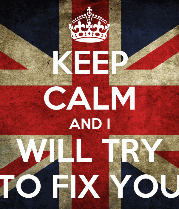 KEEP CALM AND I WILL TRY TO FIX YOU