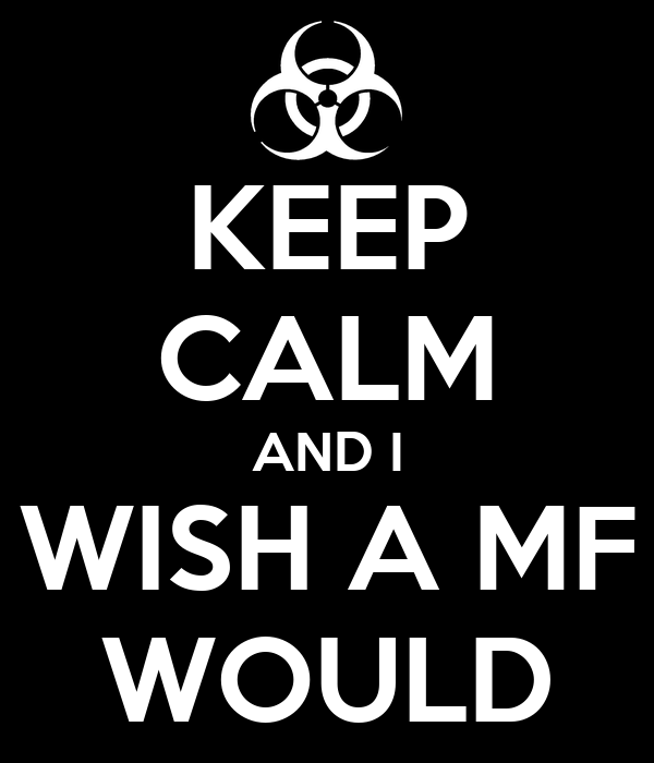 KEEP CALM AND I WISH A MF WOULD