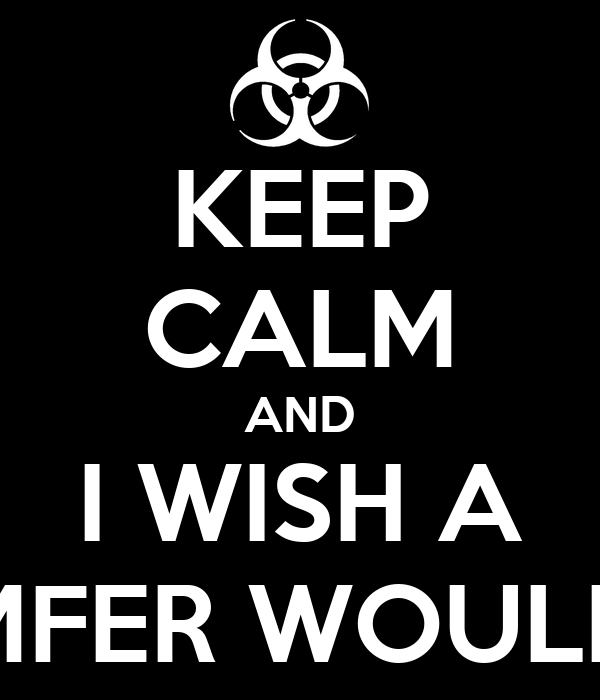 KEEP CALM AND I WISH A MFER WOULD
