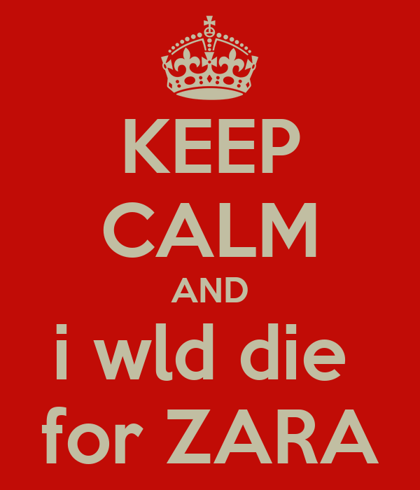 KEEP CALM AND i wld die  for ZARA