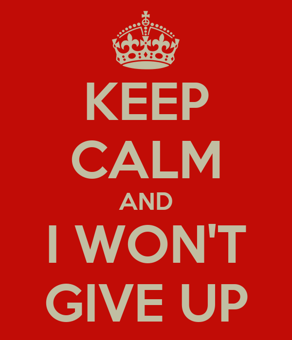 KEEP CALM AND I WON'T GIVE UP